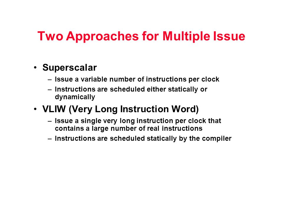 Two Approaches for Multiple Issue Superscalar –Issue a variable number of instructions per clock –Instructions are scheduled either statically or dynamically VLIW (Very Long Instruction Word) –Issue a single very long instruction per clock that contains a large number of real instructions –Instructions are scheduled statically by the compiler