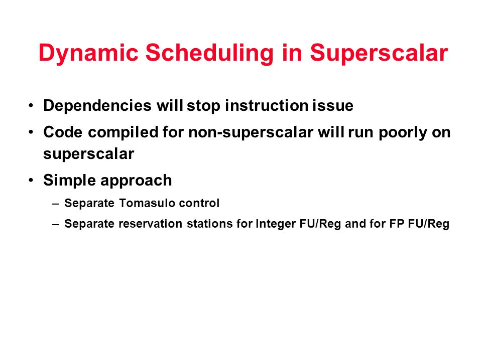 Dynamic Scheduling in Superscalar Dependencies will stop instruction issue Code compiled for non-superscalar will run poorly on superscalar Simple app