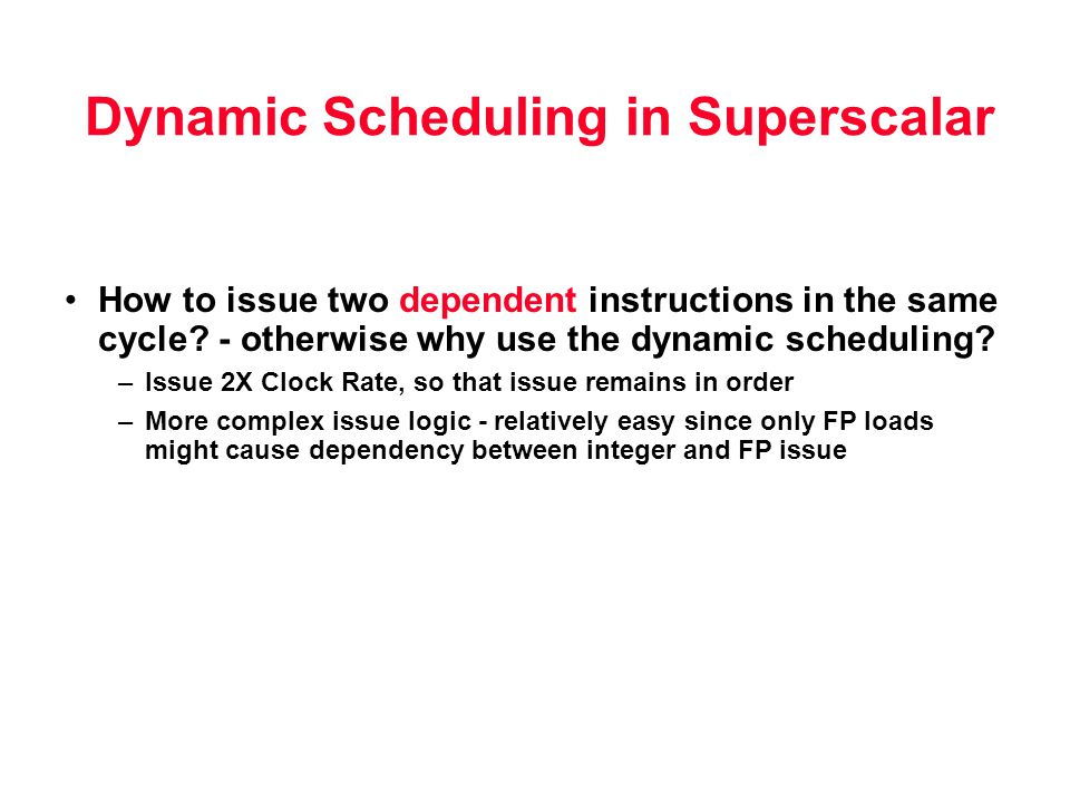 Dynamic Scheduling in Superscalar How to issue two dependent instructions in the same cycle? - otherwise why use the dynamic scheduling? –Issue 2X Clo