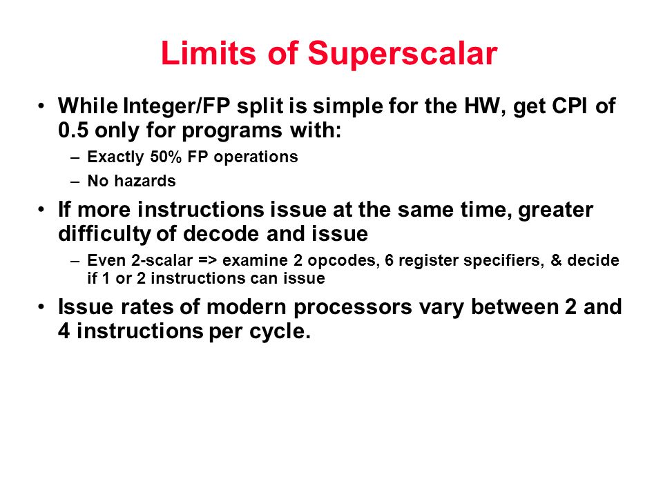Limits of Superscalar While Integer/FP split is simple for the HW, get CPI of 0.5 only for programs with: –Exactly 50% FP operations –No hazards If more instructions issue at the same time, greater difficulty of decode and issue –Even 2-scalar => examine 2 opcodes, 6 register specifiers, & decide if 1 or 2 instructions can issue Issue rates of modern processors vary between 2 and 4 instructions per cycle.