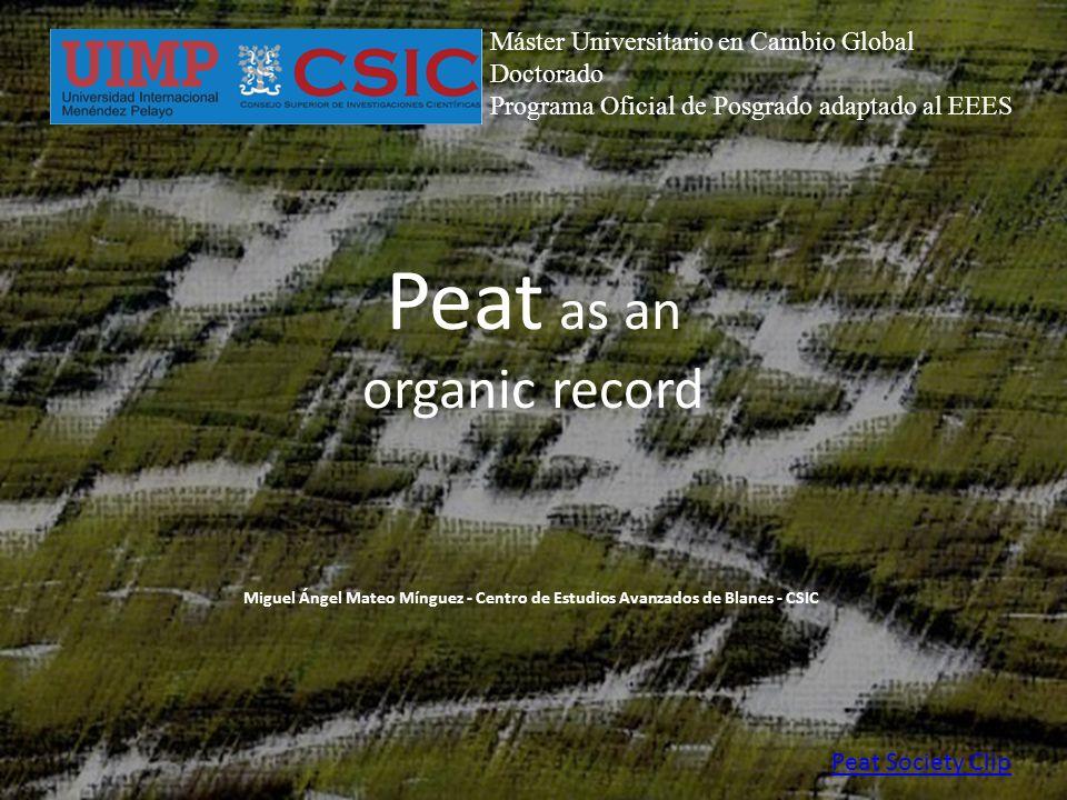 Peat as an organic record Peat Society Clip Miguel Ángel Mateo Mínguez - Centro de Estudios Avanzados de Blanes - CSIC Máster Universitario en Cambio Global Doctorado Programa Oficial de Posgrado adaptado al EEES