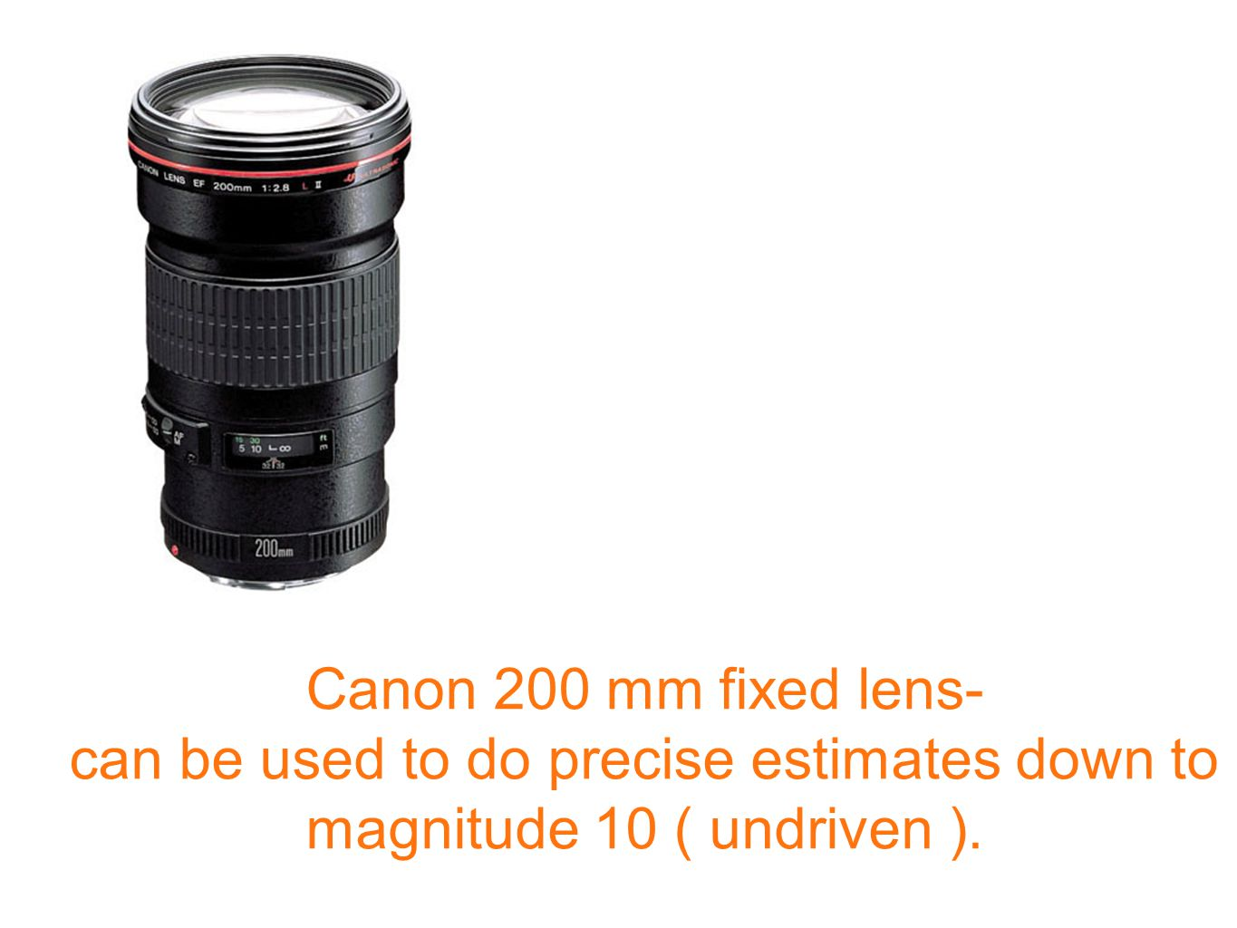 Canon 200 mm fixed lens- can be used to do precise estimates down to magnitude 10 ( undriven ).