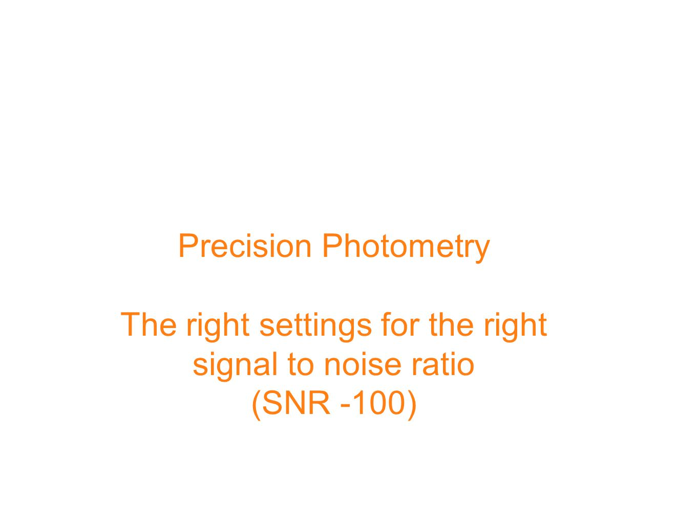 Precision Photometry The right settings for the right signal to noise ratio (SNR -100)