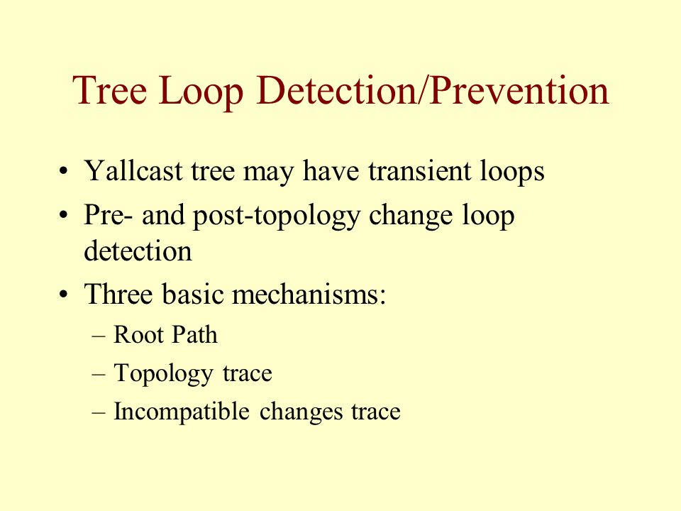 Tree Loop Detection/Prevention Yallcast tree may have transient loops Pre- and post-topology change loop detection Three basic mechanisms: –Root Path –Topology trace –Incompatible changes trace