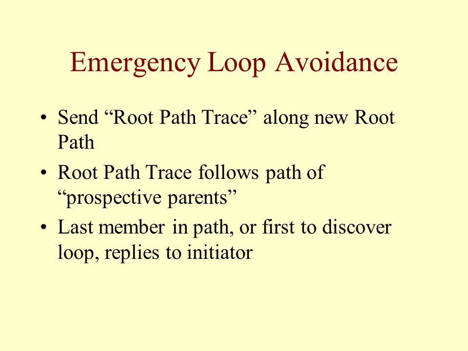 Send Root Path Trace along new Root Path Root Path Trace follows path of prospective parents Last member in path, or first to discover loop, replies to initiator Emergency Loop Avoidance