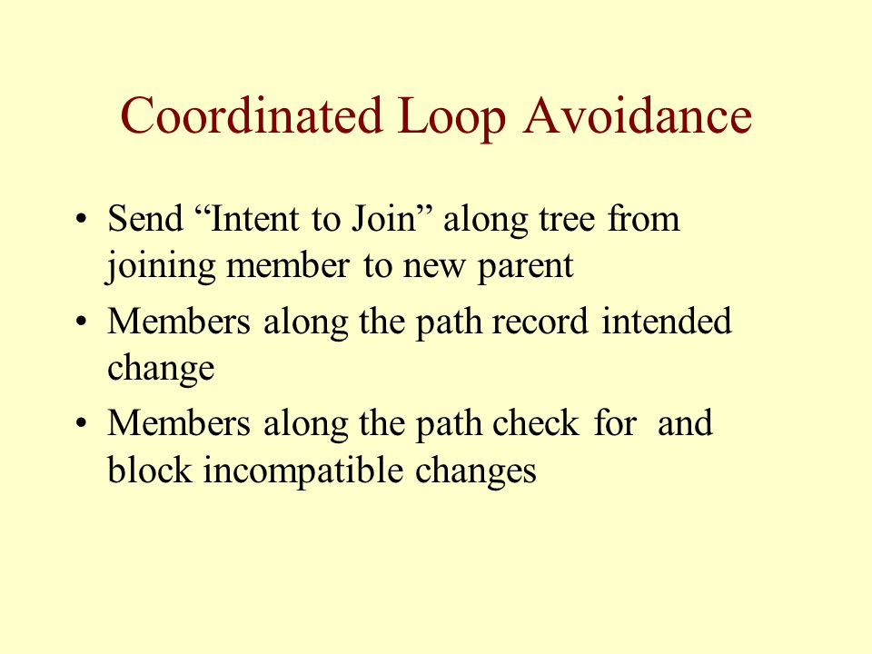 Coordinated Loop Avoidance Send Intent to Join along tree from joining member to new parent Members along the path record intended change Members along the path check for and block incompatible changes