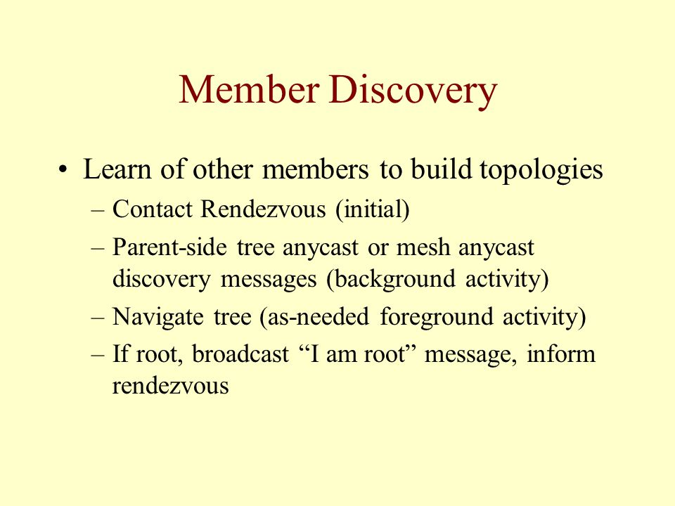 Member Discovery Learn of other members to build topologies –Contact Rendezvous (initial) –Parent-side tree anycast or mesh anycast discovery messages (background activity) –Navigate tree (as-needed foreground activity) –If root, broadcast I am root message, inform rendezvous