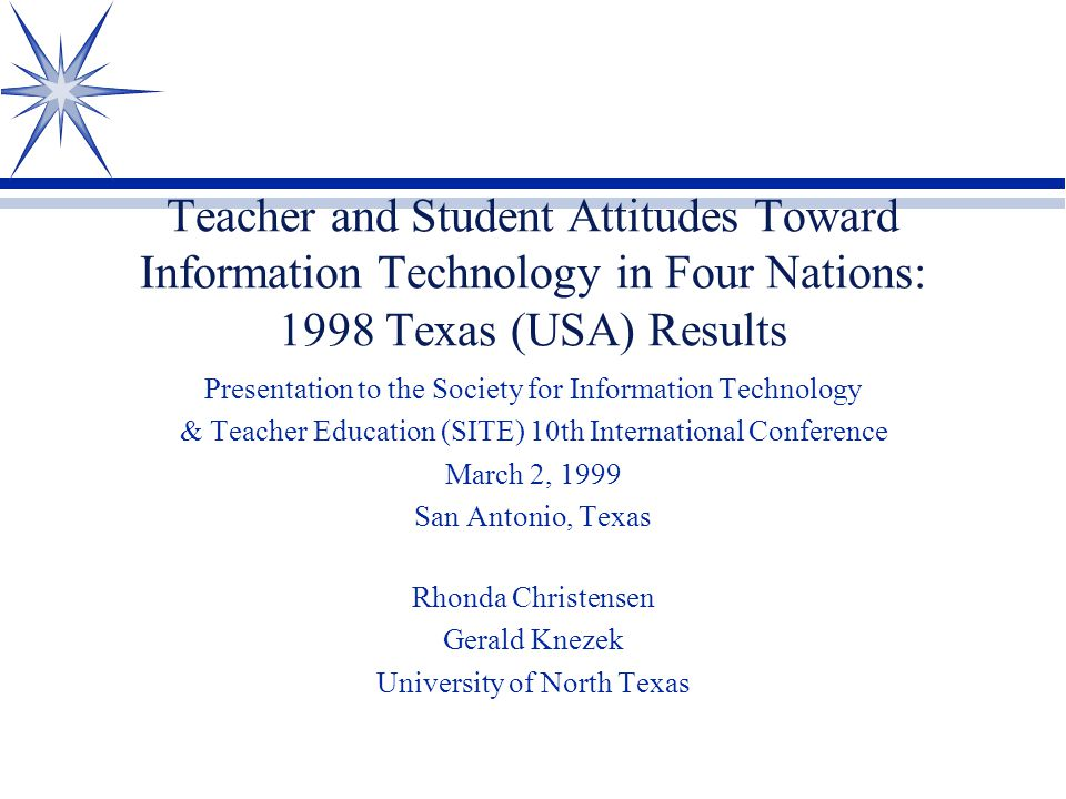 Teacher and Student Attitudes Toward Information Technology in Four Nations: 1998 Texas (USA) Results Presentation to the Society for Information Tech
