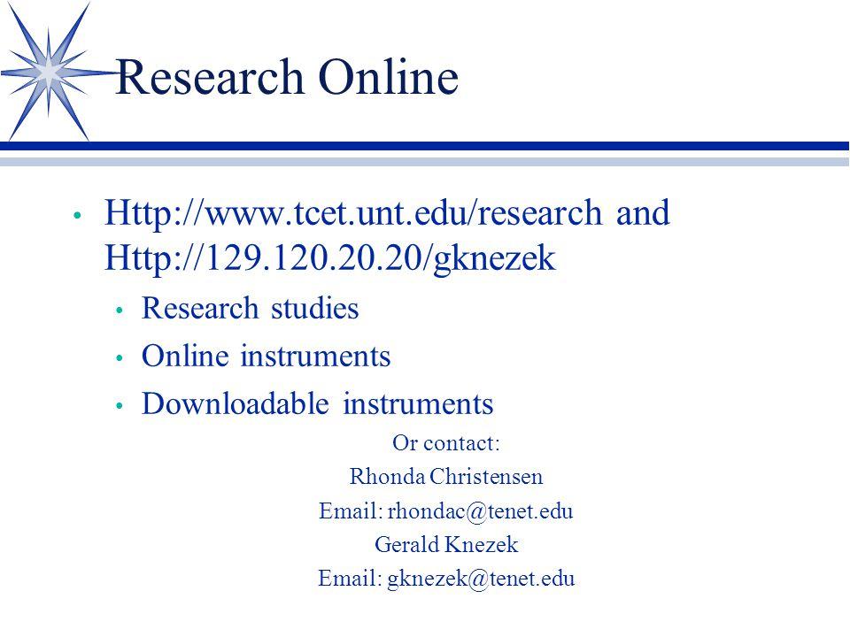 Research Online Http://www.tcet.unt.edu/research and Http://129.120.20.20/gknezek Research studies Online instruments Downloadable instruments Or contact: Rhonda Christensen Email: rhondac@tenet.edu Gerald Knezek Email: gknezek@tenet.edu