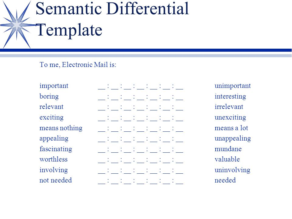 Semantic Differential Template To me, Electronic Mail is: important__ : __ : __ : __ : __ : __ : __unimportant boring__ : __ : __ : __ : __ : __ : __interesting relevant__ : __ : __ : __ : __ : __ : __irrelevant exciting__ : __ : __ : __ : __ : __ : __unexciting means nothing__ : __ : __ : __ : __ : __ : __means a lot appealing__ : __ : __ : __ : __ : __ : __unappealing fascinating__ : __ : __ : __ : __ : __ : __mundane worthless__ : __ : __ : __ : __ : __ : __valuable involving__ : __ : __ : __ : __ : __ : __uninvolving not needed__ : __ : __ : __ : __ : __ : __needed