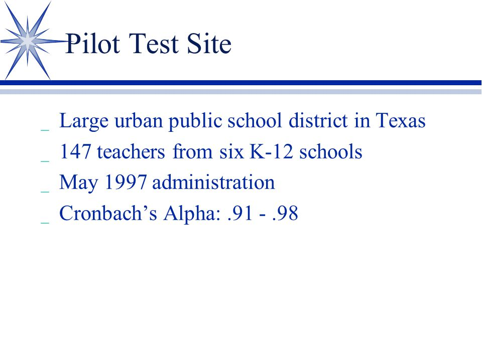 Pilot Test Site _ Large urban public school district in Texas _ 147 teachers from six K-12 schools _ May 1997 administration _ Cronbach's Alpha:.91 -.98