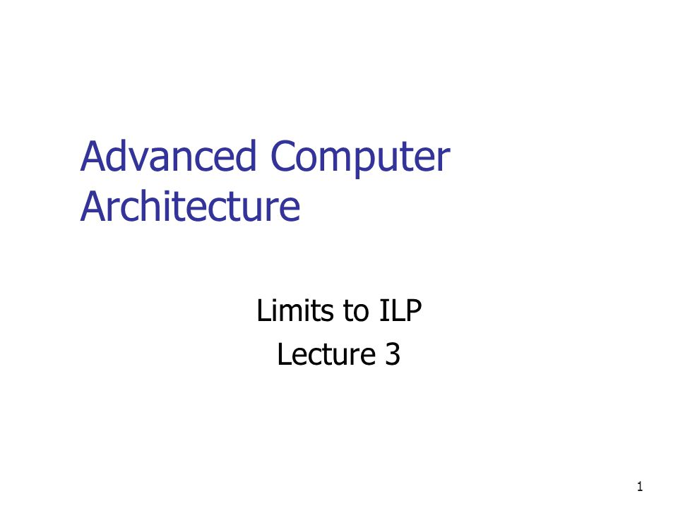 1 Advanced Computer Architecture Limits to ILP Lecture 3