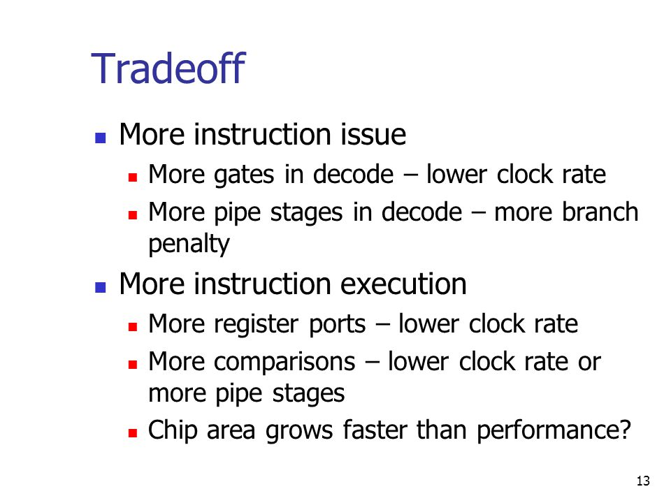13 Tradeoff More instruction issue More gates in decode – lower clock rate More pipe stages in decode – more branch penalty More instruction execution More register ports – lower clock rate More comparisons – lower clock rate or more pipe stages Chip area grows faster than performance