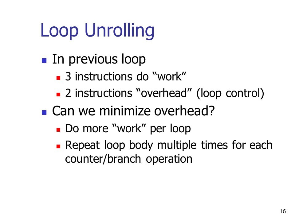 16 Loop Unrolling In previous loop 3 instructions do work 2 instructions overhead (loop control) Can we minimize overhead.