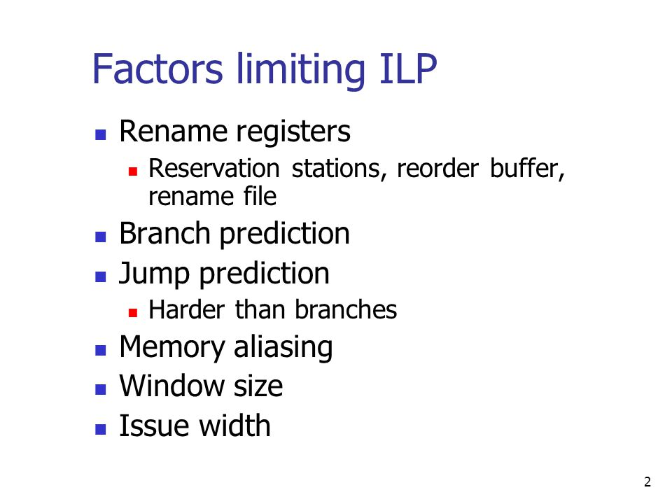 2 Factors limiting ILP Rename registers Reservation stations, reorder buffer, rename file Branch prediction Jump prediction Harder than branches Memory aliasing Window size Issue width