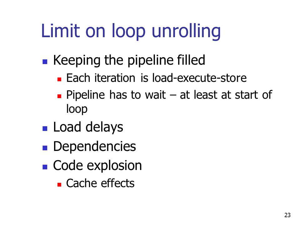 23 Limit on loop unrolling Keeping the pipeline filled Each iteration is load-execute-store Pipeline has to wait – at least at start of loop Load delays Dependencies Code explosion Cache effects