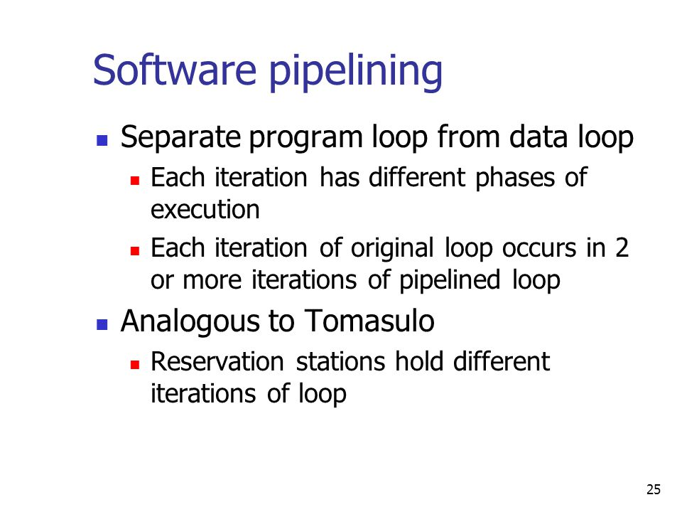 25 Software pipelining Separate program loop from data loop Each iteration has different phases of execution Each iteration of original loop occurs in 2 or more iterations of pipelined loop Analogous to Tomasulo Reservation stations hold different iterations of loop