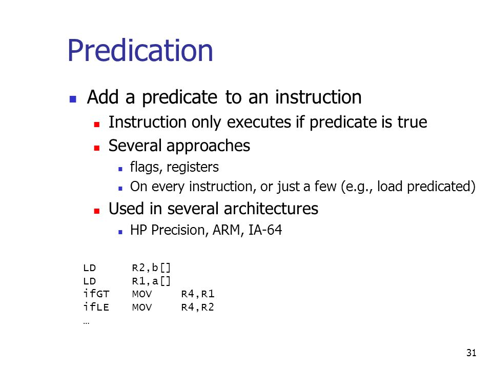 31 Predication Add a predicate to an instruction Instruction only executes if predicate is true Several approaches flags, registers On every instruction, or just a few (e.g., load predicated) Used in several architectures HP Precision, ARM, IA-64 LDR2,b[] LDR1,a[] ifGTMOVR4,R1 ifLEMOVR4,R2 …