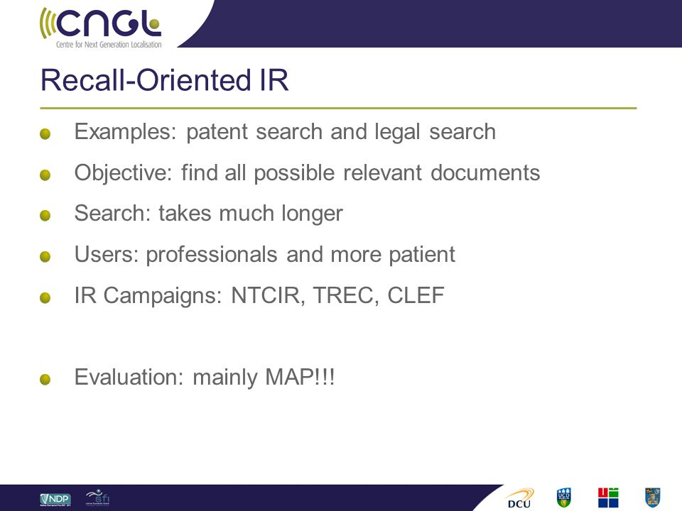 Recall-Oriented IR Examples: patent search and legal search Objective: find all possible relevant documents Search: takes much longer Users: professionals and more patient IR Campaigns: NTCIR, TREC, CLEF Evaluation: mainly MAP!!!
