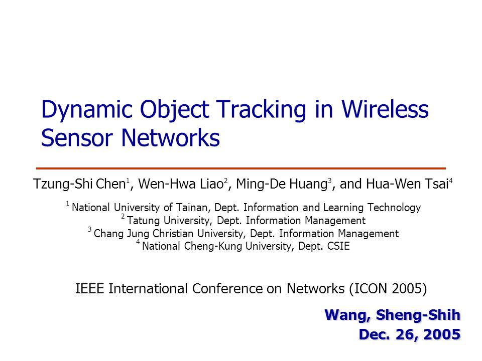 Dynamic Object Tracking in Wireless Sensor Networks Tzung-Shi Chen 1, Wen-Hwa Liao 2, Ming-De Huang 3, and Hua-Wen Tsai 4 1 National University of Tainan, Dept.
