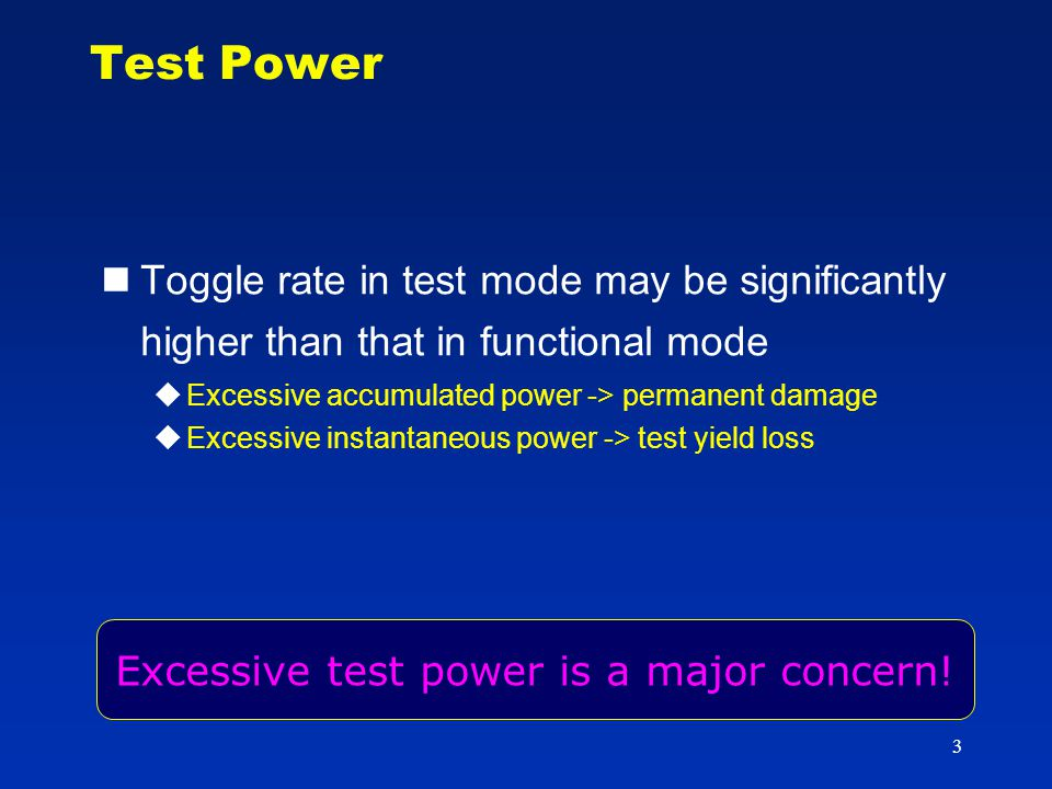 3 Test Power Toggle rate in test mode may be significantly higher than that in functional mode  Excessive accumulated power -> permanent damage  Excessive instantaneous power -> test yield loss Excessive test power is a major concern!