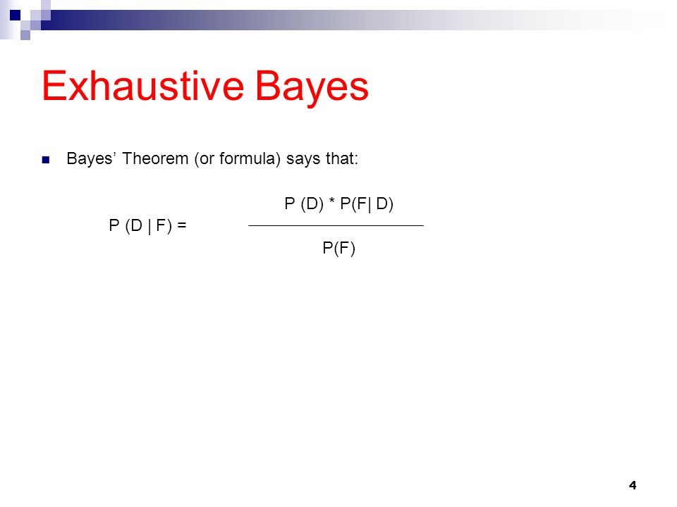 4 Exhaustive Bayes Bayes' Theorem (or formula) says that: P (D) * P(F| D) P (D | F) = P(F)