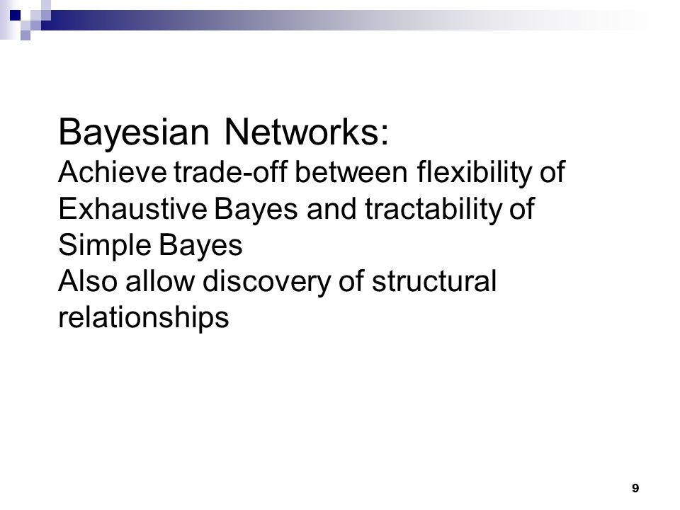 9 Bayesian Networks: Achieve trade-off between flexibility of Exhaustive Bayes and tractability of Simple Bayes Also allow discovery of structural relationships