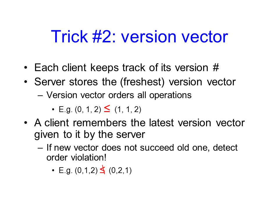 Trick #2: version vector Each client keeps track of its version # Server stores the (freshest) version vector –Version vector orders all operations E.g.
