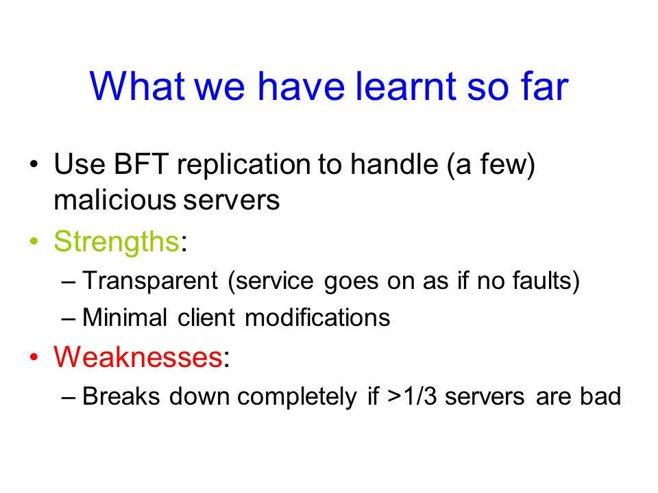 What we have learnt so far Use BFT replication to handle (a few) malicious servers Strengths: –Transparent (service goes on as if no faults) –Minimal client modifications Weaknesses: –Breaks down completely if >1/3 servers are bad