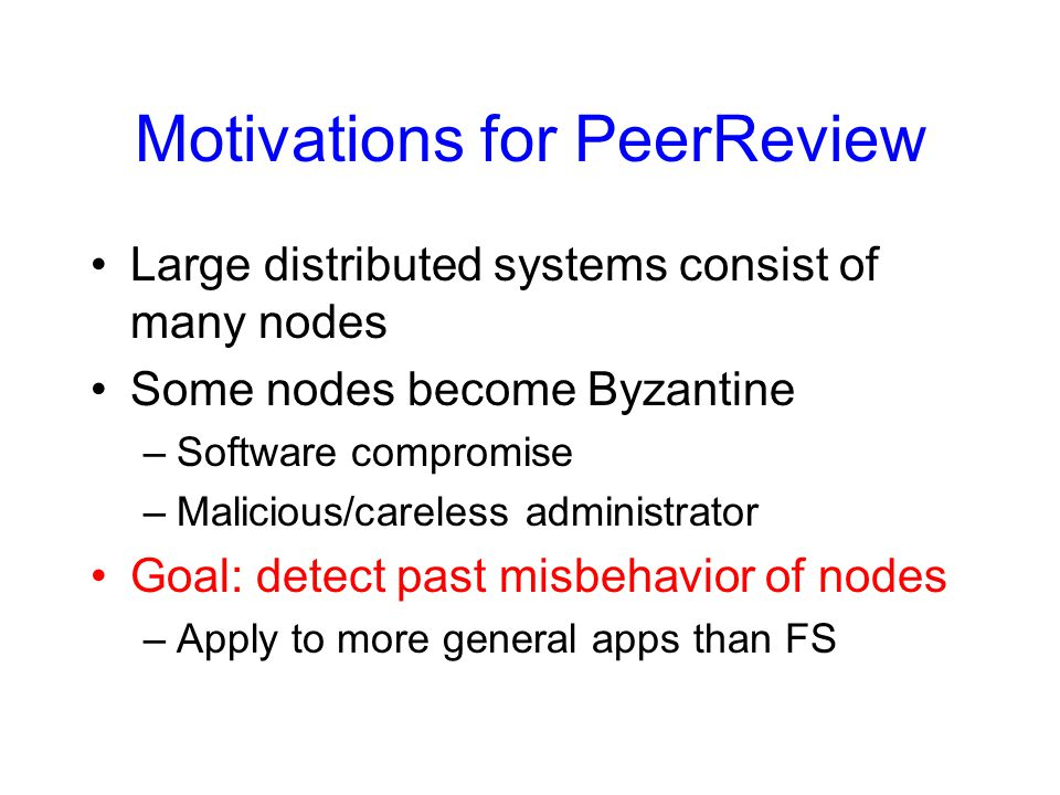Motivations for PeerReview Large distributed systems consist of many nodes Some nodes become Byzantine –Software compromise –Malicious/careless admini
