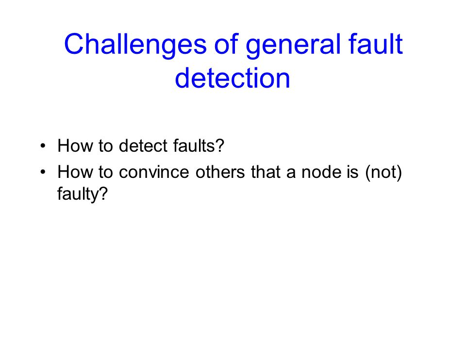 Challenges of general fault detection How to detect faults? How to convince others that a node is (not) faulty?