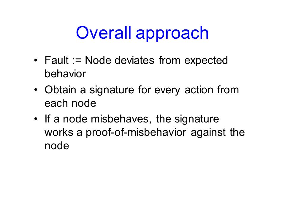 Overall approach Fault := Node deviates from expected behavior Obtain a signature for every action from each node If a node misbehaves, the signature works a proof-of-misbehavior against the node