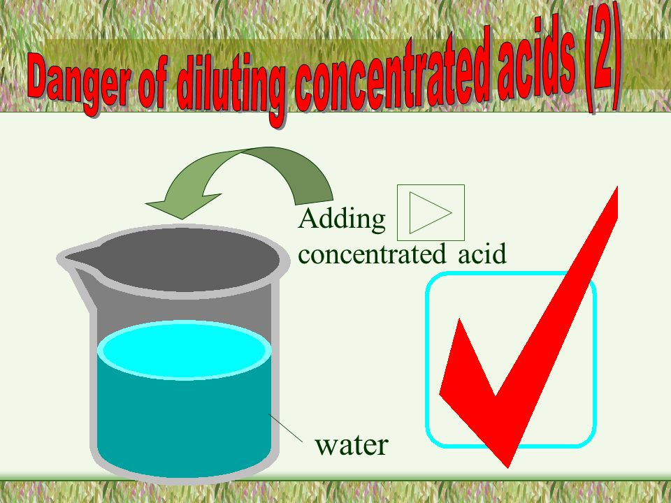 Concentrated acid Adding water A lot of heat is given out and cause acid to jump out.
