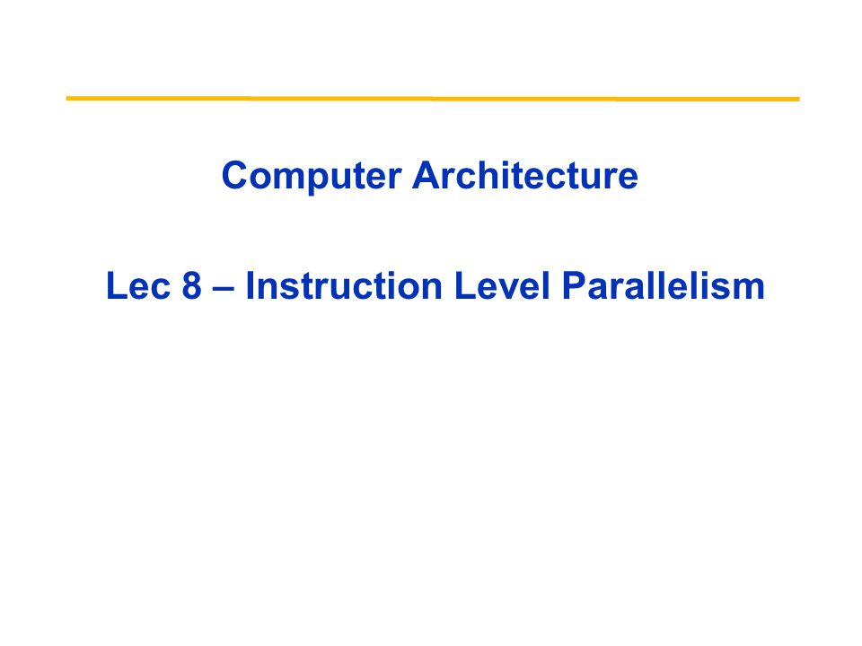 Computer Architecture Lec 8 – Instruction Level Parallelism