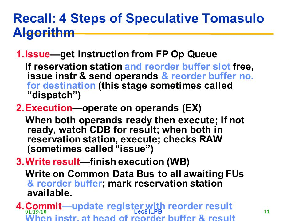 01/19/10 Lec8 ILPB 11 Recall: 4 Steps of Speculative Tomasulo Algorithm 1.Issue—get instruction from FP Op Queue If reservation station and reorder buffer slot free, issue instr & send operands & reorder buffer no.