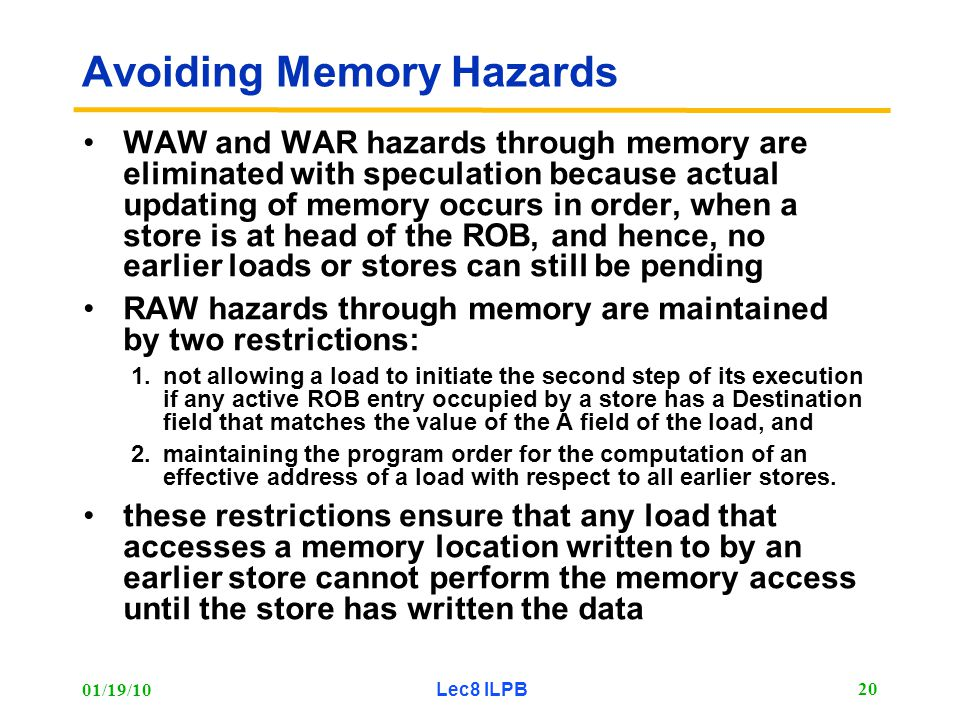 01/19/10 Lec8 ILPB 20 Avoiding Memory Hazards WAW and WAR hazards through memory are eliminated with speculation because actual updating of memory occurs in order, when a store is at head of the ROB, and hence, no earlier loads or stores can still be pending RAW hazards through memory are maintained by two restrictions: 1.not allowing a load to initiate the second step of its execution if any active ROB entry occupied by a store has a Destination field that matches the value of the A field of the load, and 2.maintaining the program order for the computation of an effective address of a load with respect to all earlier stores.