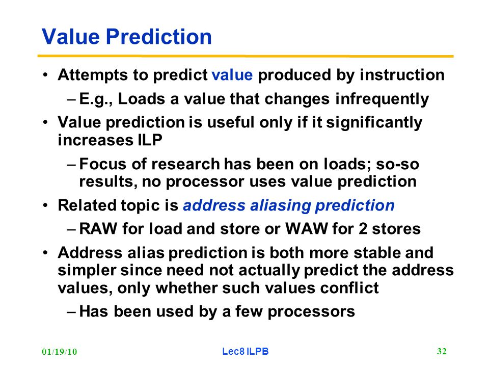 01/19/10 Lec8 ILPB 32 Value Prediction Attempts to predict value produced by instruction –E.g., Loads a value that changes infrequently Value prediction is useful only if it significantly increases ILP –Focus of research has been on loads; so-so results, no processor uses value prediction Related topic is address aliasing prediction –RAW for load and store or WAW for 2 stores Address alias prediction is both more stable and simpler since need not actually predict the address values, only whether such values conflict –Has been used by a few processors