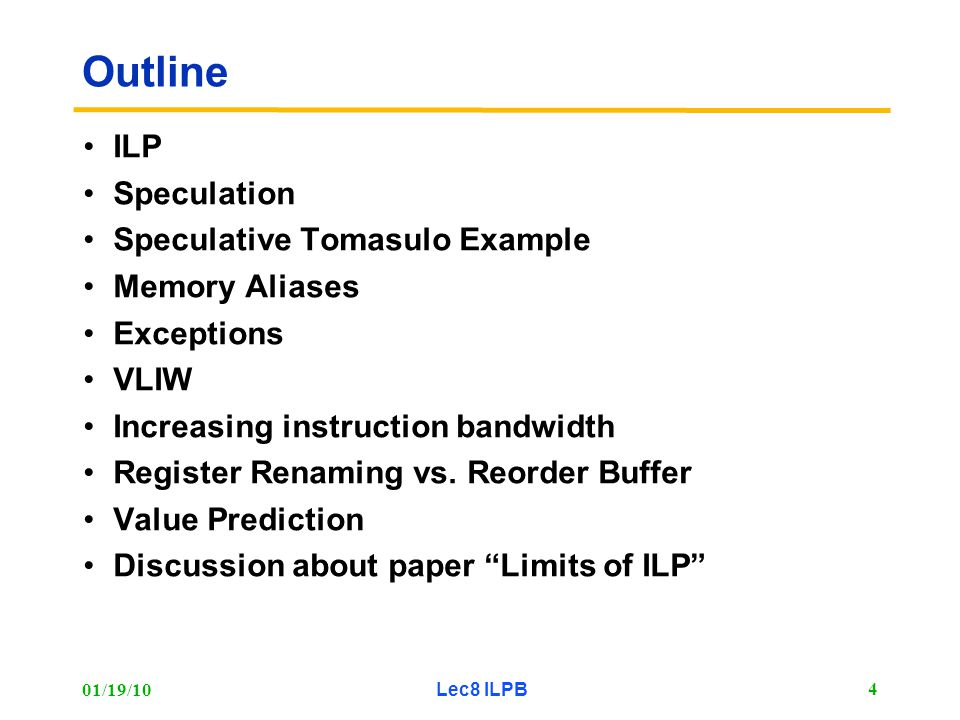 01/19/10 Lec8 ILPB 4 Outline ILP Speculation Speculative Tomasulo Example Memory Aliases Exceptions VLIW Increasing instruction bandwidth Register Renaming vs.