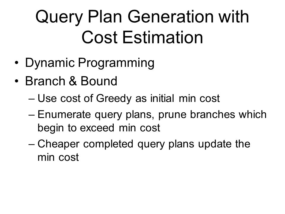 Query Plan Generation with Cost Estimation Dynamic Programming Branch & Bound –Use cost of Greedy as initial min cost –Enumerate query plans, prune branches which begin to exceed min cost –Cheaper completed query plans update the min cost