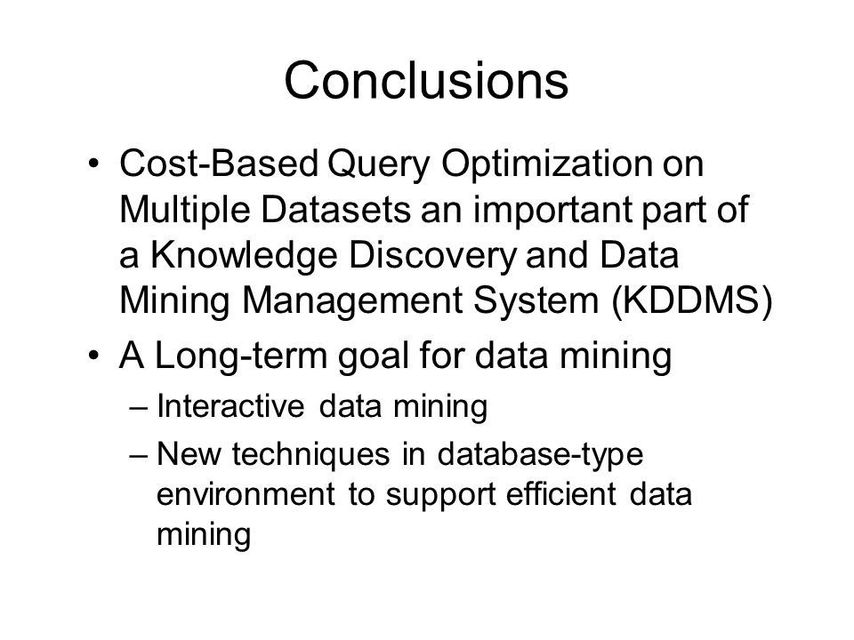Conclusions Cost-Based Query Optimization on Multiple Datasets an important part of a Knowledge Discovery and Data Mining Management System (KDDMS) A Long-term goal for data mining –Interactive data mining –New techniques in database-type environment to support efficient data mining