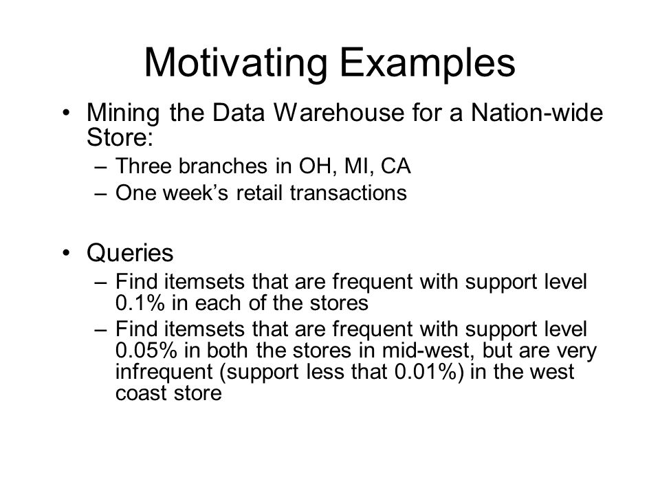 Motivating Examples Mining the Data Warehouse for a Nation-wide Store: –Three branches in OH, MI, CA –One week's retail transactions Queries –Find itemsets that are frequent with support level 0.1% in each of the stores –Find itemsets that are frequent with support level 0.05% in both the stores in mid-west, but are very infrequent (support less that 0.01%) in the west coast store