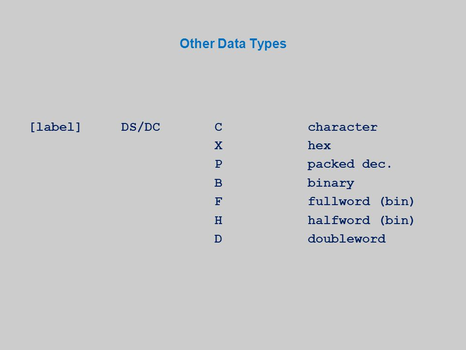 Other Data Types [label]DS/DCCcharacter Xhex Ppacked dec. Bbinary Ffullword (bin) Hhalfword (bin) Ddoubleword