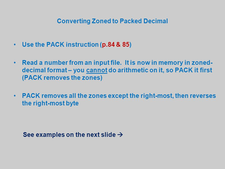 Converting Zoned to Packed Decimal Use the PACK instruction (p.84 & 85) Read a number from an input file. It is now in memory in zoned- decimal format