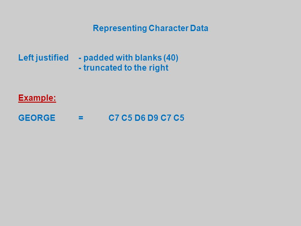 Representing Character Data Left justified - padded with blanks (40) - truncated to the right Example: GEORGE=C7 C5 D6 D9 C7 C5