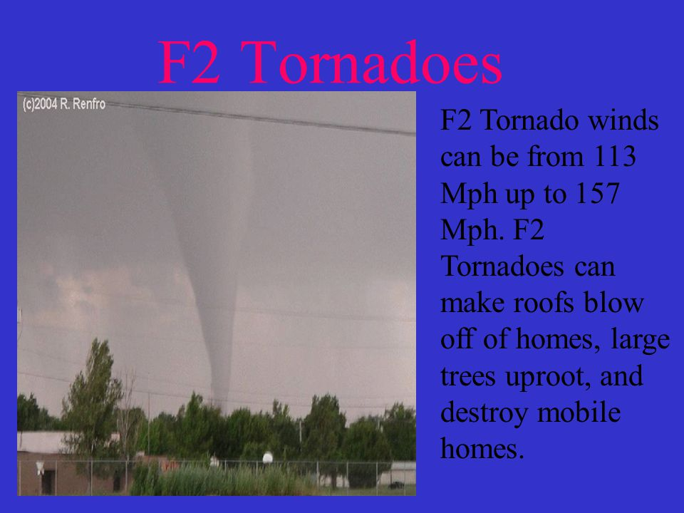 F2 Tornadoes F2 Tornado winds can be from 113 Mph up to 157 Mph.
