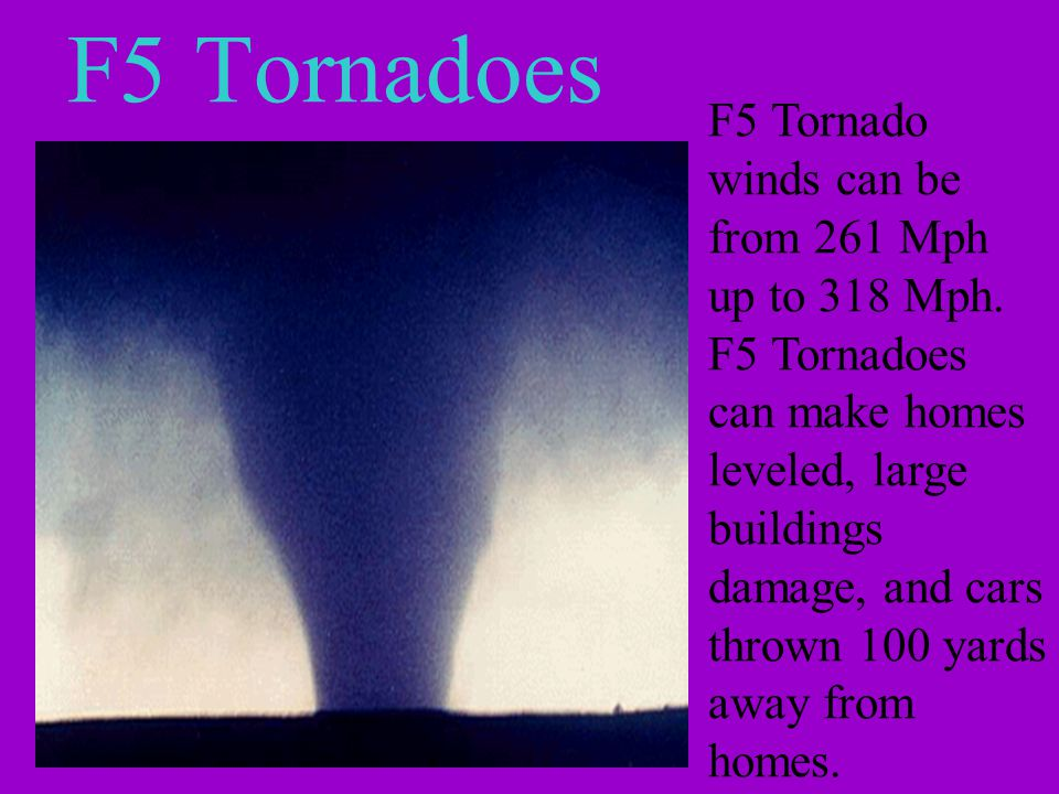 F5 Tornadoes F5 Tornado winds can be from 261 Mph up to 318 Mph.