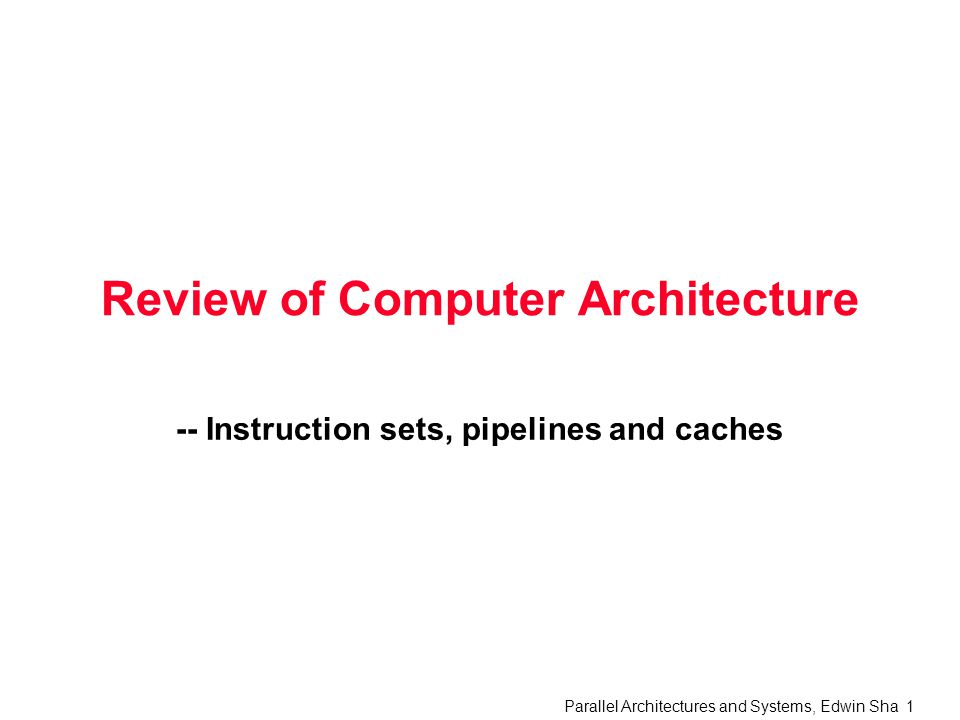 Parallel Architectures and Systems, Edwin Sha 1 Review of Computer Architecture -- Instruction sets, pipelines and caches