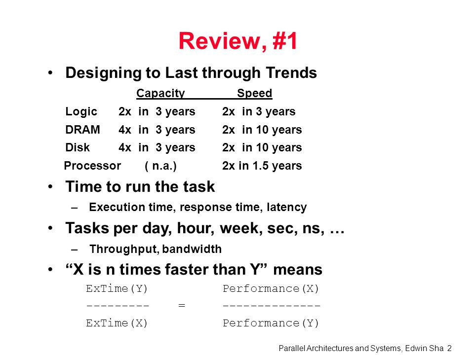 Parallel Architectures and Systems, Edwin Sha 2 Review, #1 Designing to Last through Trends CapacitySpeed Logic2x in 3 years2x in 3 years DRAM4x in 3 years2x in 10 years Disk4x in 3 years2x in 10 years Processor ( n.a.)2x in 1.5 years Time to run the task –Execution time, response time, latency Tasks per day, hour, week, sec, ns, … –Throughput, bandwidth X is n times faster than Y means ExTime(Y) Performance(X) --------- =-------------- ExTime(X)Performance(Y)