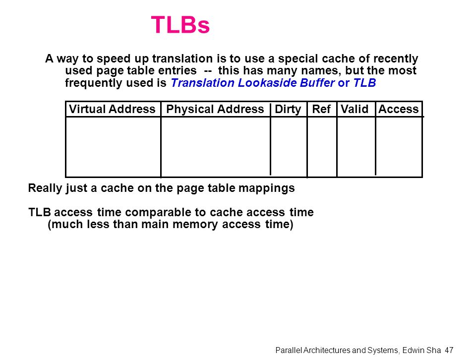 Parallel Architectures and Systems, Edwin Sha 47 TLBs A way to speed up translation is to use a special cache of recently used page table entries -- this has many names, but the most frequently used is Translation Lookaside Buffer or TLB Virtual Address Physical Address Dirty Ref Valid Access Really just a cache on the page table mappings TLB access time comparable to cache access time (much less than main memory access time)