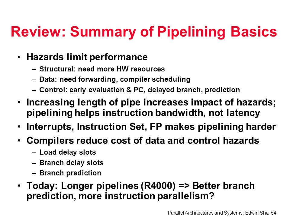 Parallel Architectures and Systems, Edwin Sha 54 Review: Summary of Pipelining Basics Hazards limit performance –Structural: need more HW resources –Data: need forwarding, compiler scheduling –Control: early evaluation & PC, delayed branch, prediction Increasing length of pipe increases impact of hazards; pipelining helps instruction bandwidth, not latency Interrupts, Instruction Set, FP makes pipelining harder Compilers reduce cost of data and control hazards –Load delay slots –Branch delay slots –Branch prediction Today: Longer pipelines (R4000) => Better branch prediction, more instruction parallelism?